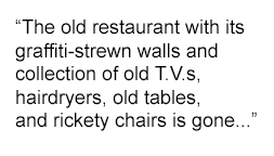 """Pull quote: """"The old restaurant with its graffiti-strewn walls and collection of old T.V.s, hairdryers, old tables, and rickety chairs is gone..."""