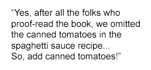 """Pull quote from the interview: """"Yes, after all the folks who proof-read the book, we omitted the canned tomatoes in the spaghetti sauce recipe... So, add canned tomatoes!"""""""