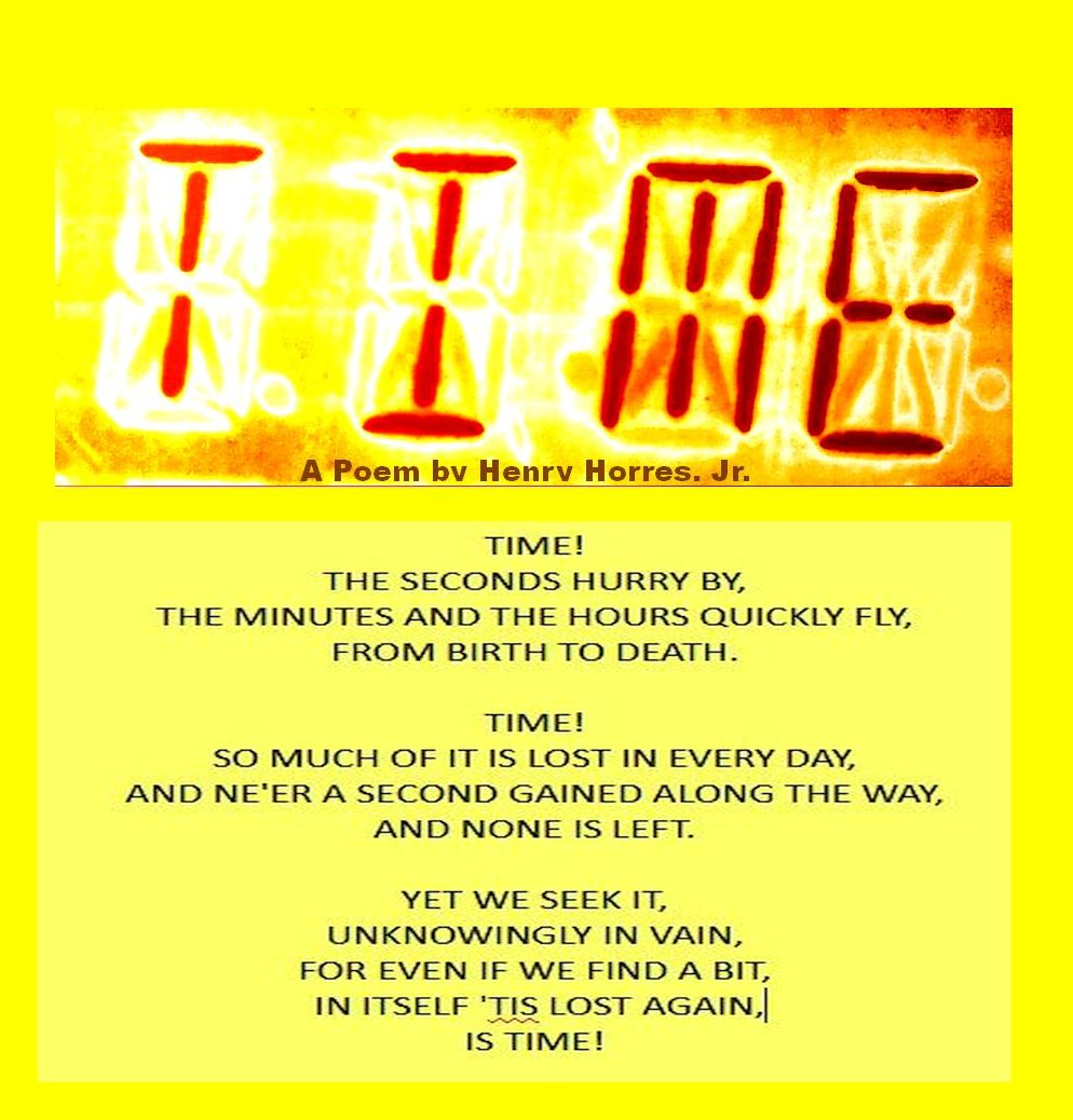 Time by Henry Horres TIME! THE SECONDS HURRY BY, THE MINUTES AND THE HOURS QUICKLY FLY, FROM BIRTH TO DEATH. TIME! SO MUCH OF IT IS LOST IN EVERY DAY, AND NE'ER A SECOND GAINED ALONG THE WAY, AND NONE IS LEFT. YET WE SEEK IT, UNKNOWINGLY IN VAIN, FOR EVEN IF WE FIND A BIT, IN ITSELF 'TIS LOST AGAIN, IS TIME!